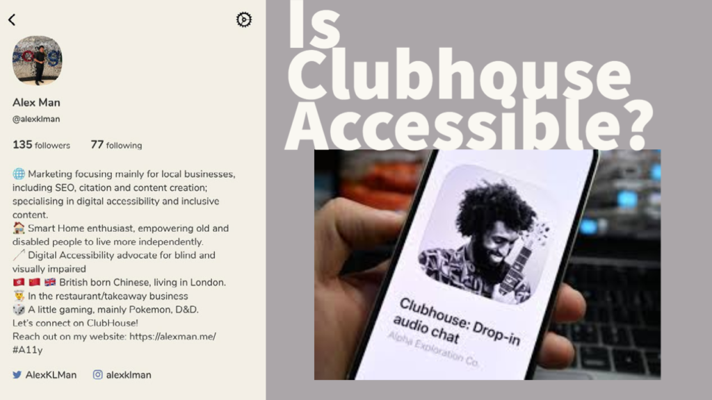 """To the left is the screenshot of AlexKLMan's bio, on the right is an image of a hand holding a phone with the clubhouse app on the screen. on the top right is some graphic text that reads """"is Clubhouse accessible?"""""""